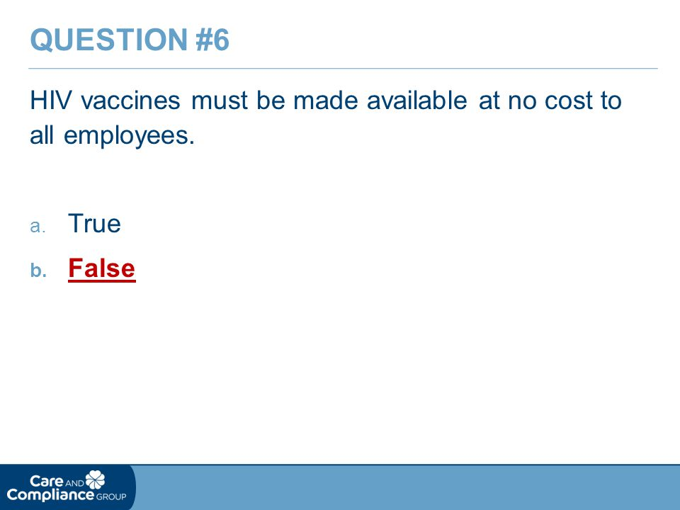 HIV vaccines must be made available at no cost to all employees. a. True b. False QUESTION #6