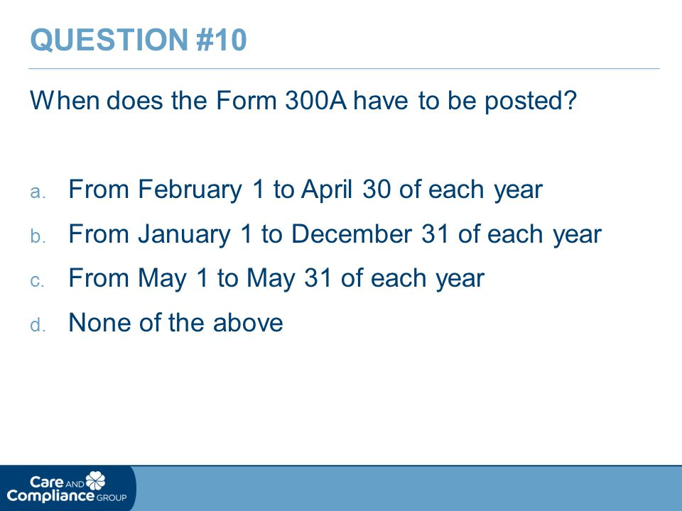 When does the Form 300A have to be posted. a. From February 1 to April 30 of each year b.
