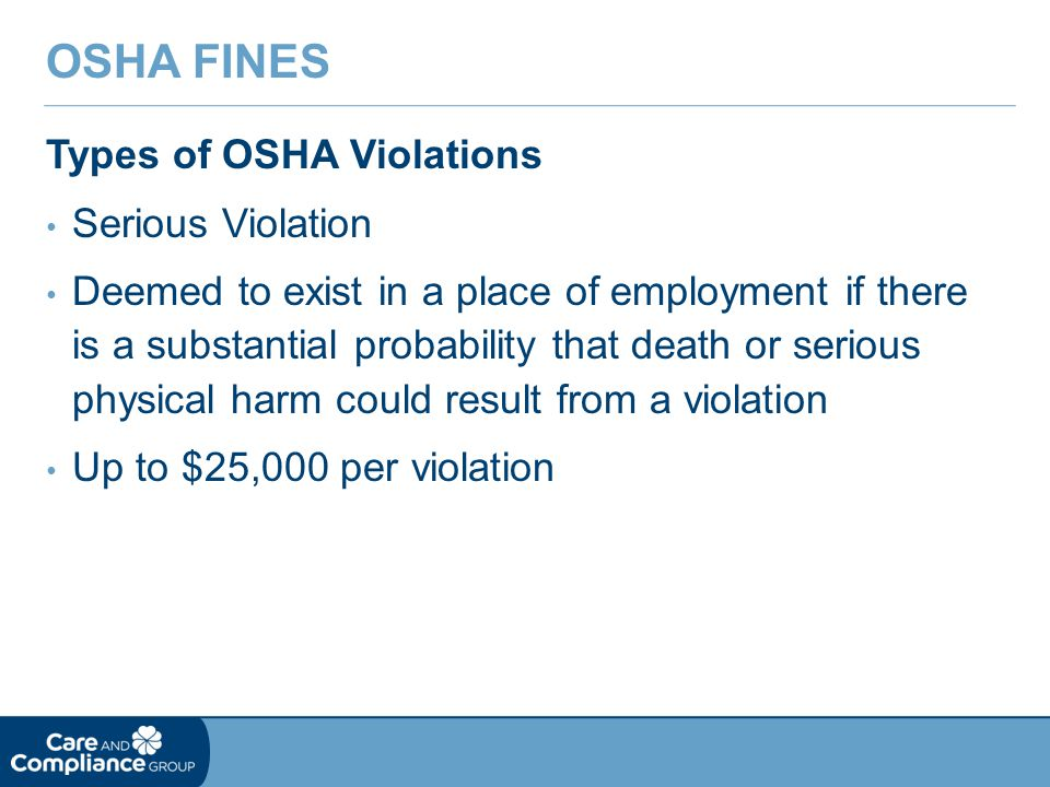 Types of OSHA Violations Serious Violation Deemed to exist in a place of employment if there is a substantial probability that death or serious physical harm could result from a violation Up to $25,000 per violation OSHA FINES