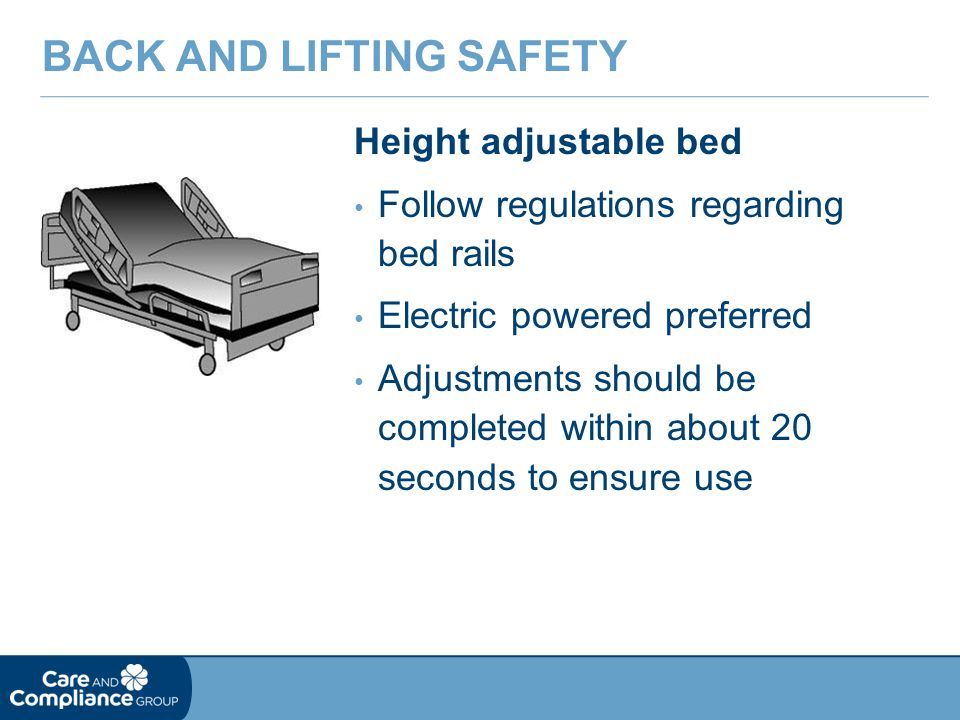 Height adjustable bed Follow regulations regarding bed rails Electric powered preferred Adjustments should be completed within about 20 seconds to ensure use BACK AND LIFTING SAFETY