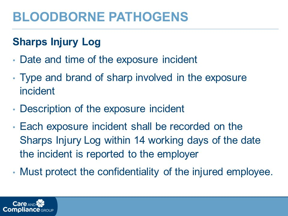Sharps Injury Log Date and time of the exposure incident Type and brand of sharp involved in the exposure incident Description of the exposure incident Each exposure incident shall be recorded on the Sharps Injury Log within 14 working days of the date the incident is reported to the employer Must protect the confidentiality of the injured employee.