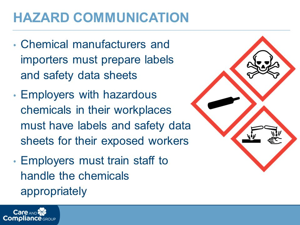 Chemical manufacturers and importers must prepare labels and safety data sheets Employers with hazardous chemicals in their workplaces must have labels and safety data sheets for their exposed workers Employers must train staff to handle the chemicals appropriately HAZARD COMMUNICATION