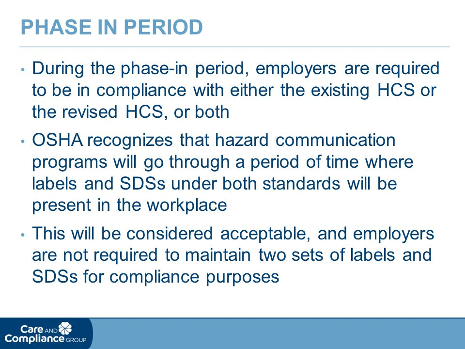 During the phase-in period, employers are required to be in compliance with either the existing HCS or the revised HCS, or both OSHA recognizes that hazard communication programs will go through a period of time where labels and SDSs under both standards will be present in the workplace This will be considered acceptable, and employers are not required to maintain two sets of labels and SDSs for compliance purposes PHASE IN PERIOD