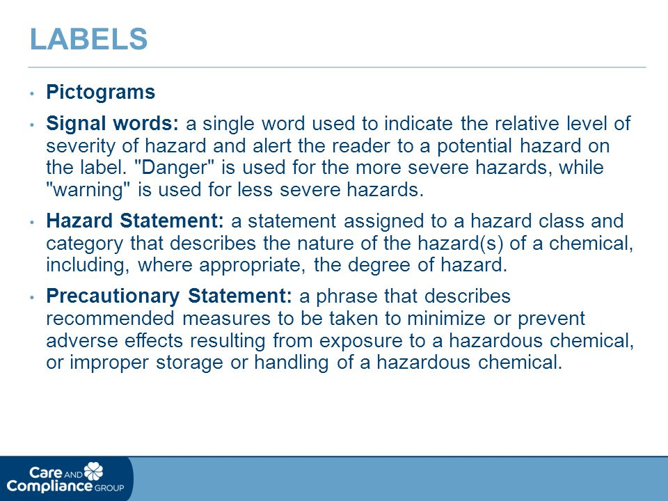 Pictograms Signal words: a single word used to indicate the relative level of severity of hazard and alert the reader to a potential hazard on the label.