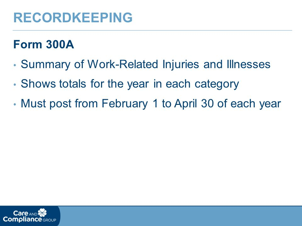 Form 300A Summary of Work-Related Injuries and Illnesses Shows totals for the year in each category Must post from February 1 to April 30 of each year RECORDKEEPING