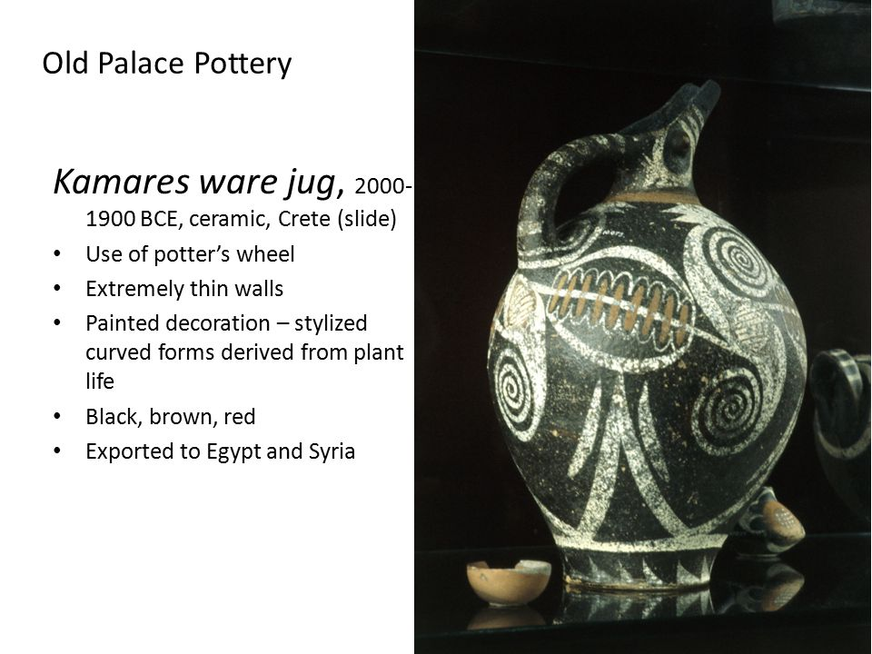 Old Palace Pottery Kamares ware jug, 2000- 1900 BCE, ceramic, Crete (slide) Use of potter's wheel Extremely thin walls Painted decoration – stylized curved forms derived from plant life Black, brown, red Exported to Egypt and Syria
