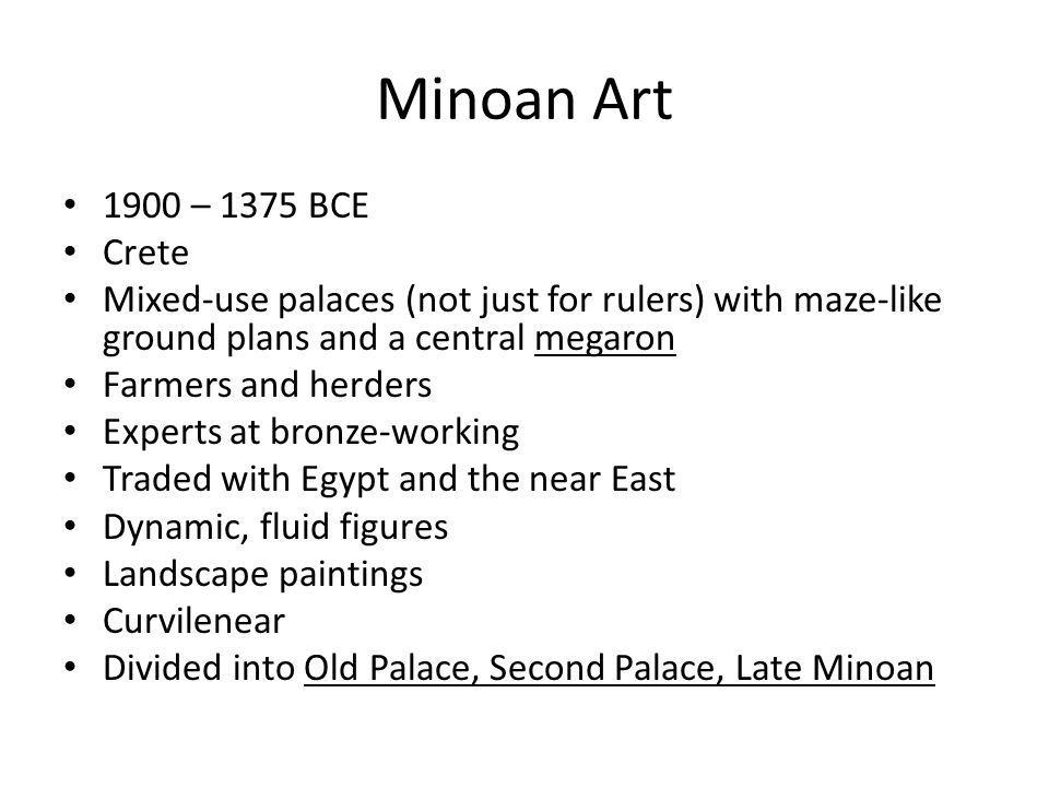 Minoan Art 1900 – 1375 BCE Crete Mixed-use palaces (not just for rulers) with maze-like ground plans and a central megaron Farmers and herders Experts at bronze-working Traded with Egypt and the near East Dynamic, fluid figures Landscape paintings Curvilenear Divided into Old Palace, Second Palace, Late Minoan
