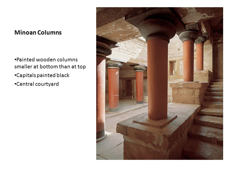 Minoan Columns Painted wooden columns smaller at bottom than at top Capitals painted black Central courtyard