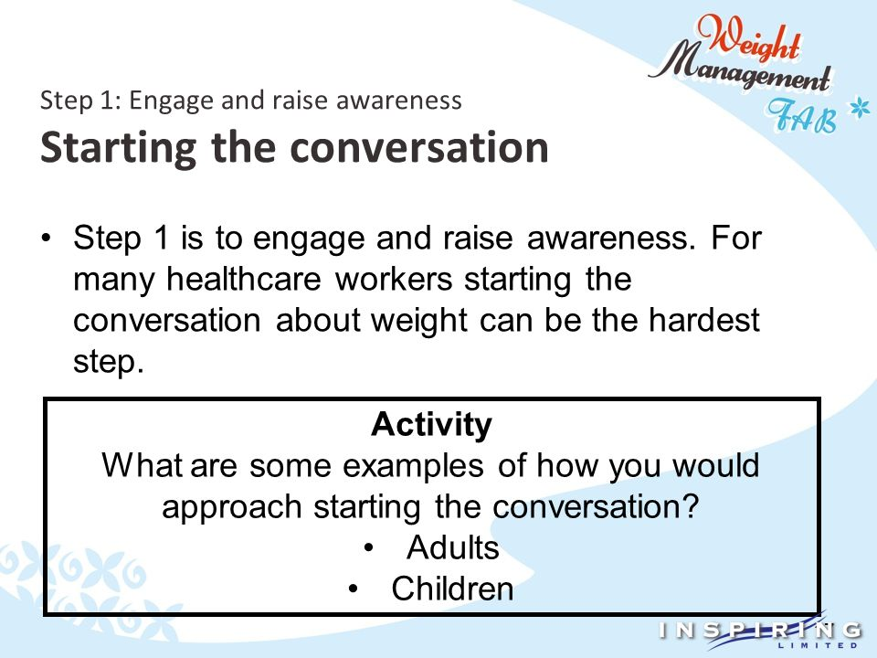 17 Step 1: Engage and raise awareness Starting the conversation Step 1 is to engage and raise awareness.