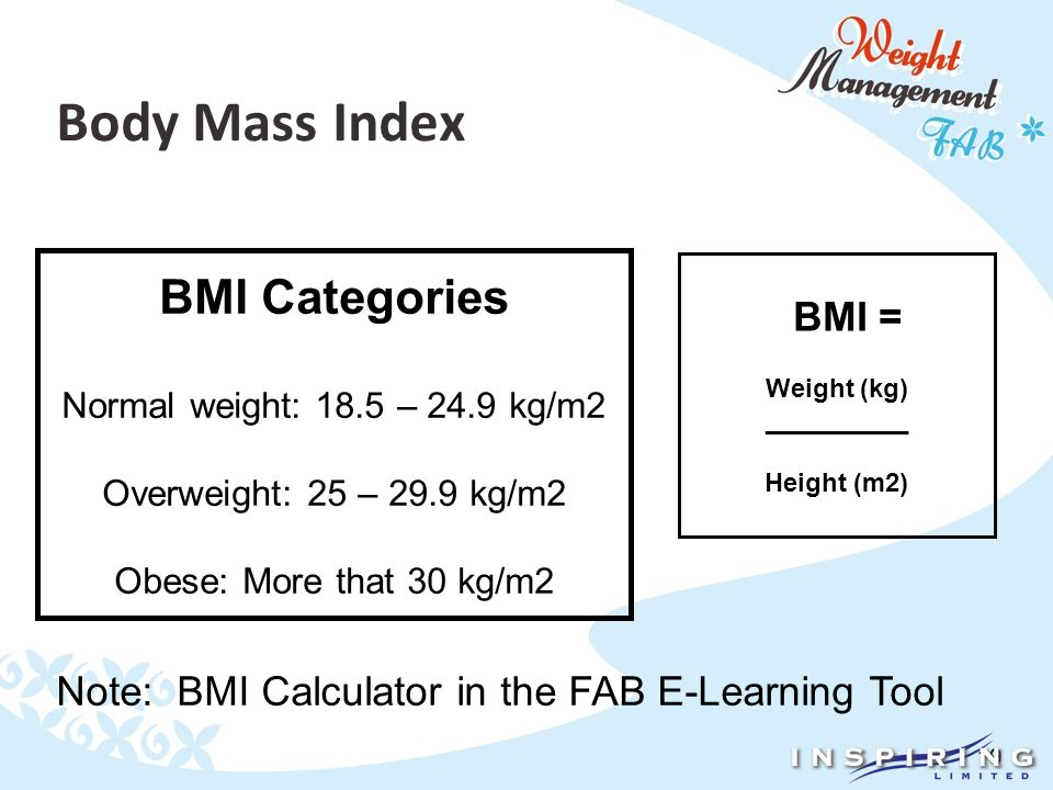 19 Body Mass Index BMI Categories Normal weight: 18.5 – 24.9 kg/m2 Overweight: 25 – 29.9 kg/m2 Obese: More that 30 kg/m2 BMI = Weight (kg) __________ Height (m2) Note: BMI Calculator in the FAB E-Learning Tool