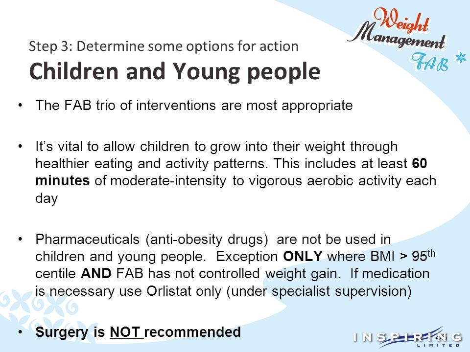 46 Step 3: Determine some options for action Children and Young people The FAB trio of interventions are most appropriate It's vital to allow children to grow into their weight through healthier eating and activity patterns.