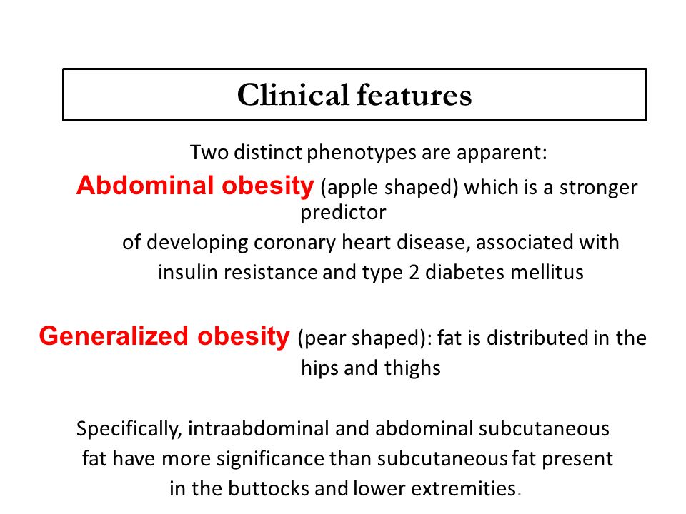 Clinical features Two distinct phenotypes are apparent: Abdominal obesity (apple shaped) which is a stronger predictor of developing coronary heart di