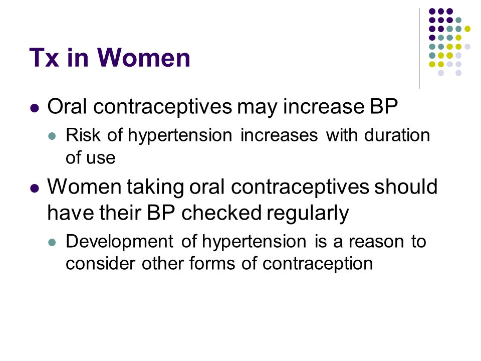 Tx in Women Oral contraceptives may increase BP Risk of hypertension increases with duration of use Women taking oral contraceptives should have their