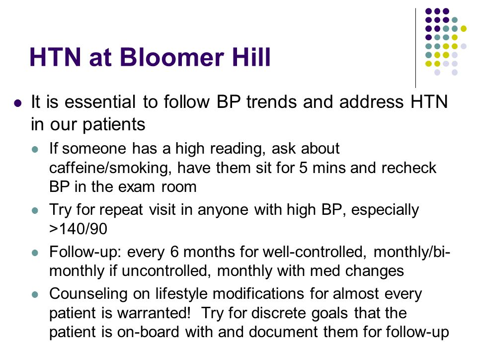 HTN at Bloomer Hill It is essential to follow BP trends and address HTN in our patients If someone has a high reading, ask about caffeine/smoking, have them sit for 5 mins and recheck BP in the exam room Try for repeat visit in anyone with high BP, especially >140/90 Follow-up: every 6 months for well-controlled, monthly/bi- monthly if uncontrolled, monthly with med changes Counseling on lifestyle modifications for almost every patient is warranted.