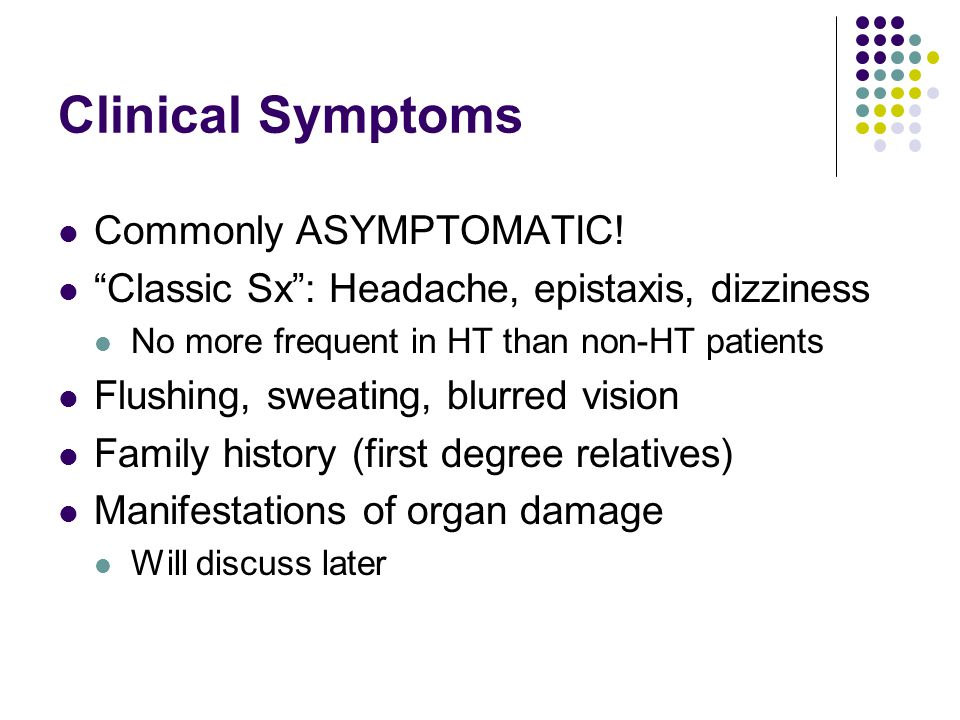 """Clinical Symptoms Commonly ASYMPTOMATIC! """"Classic Sx"""": Headache, epistaxis, dizziness No more frequent in HT than non-HT patients Flushing, sweating,"""