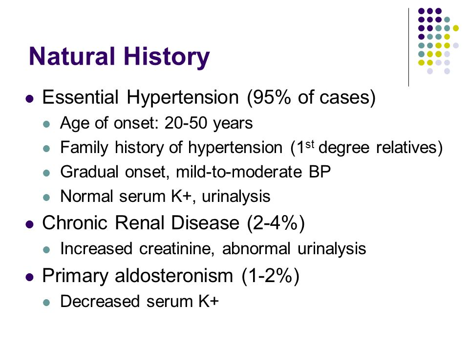 Natural History Essential Hypertension (95% of cases) Age of onset: 20-50 years Family history of hypertension (1 st degree relatives) Gradual onset, mild-to-moderate BP Normal serum K+, urinalysis Chronic Renal Disease (2-4%) Increased creatinine, abnormal urinalysis Primary aldosteronism (1-2%) Decreased serum K+