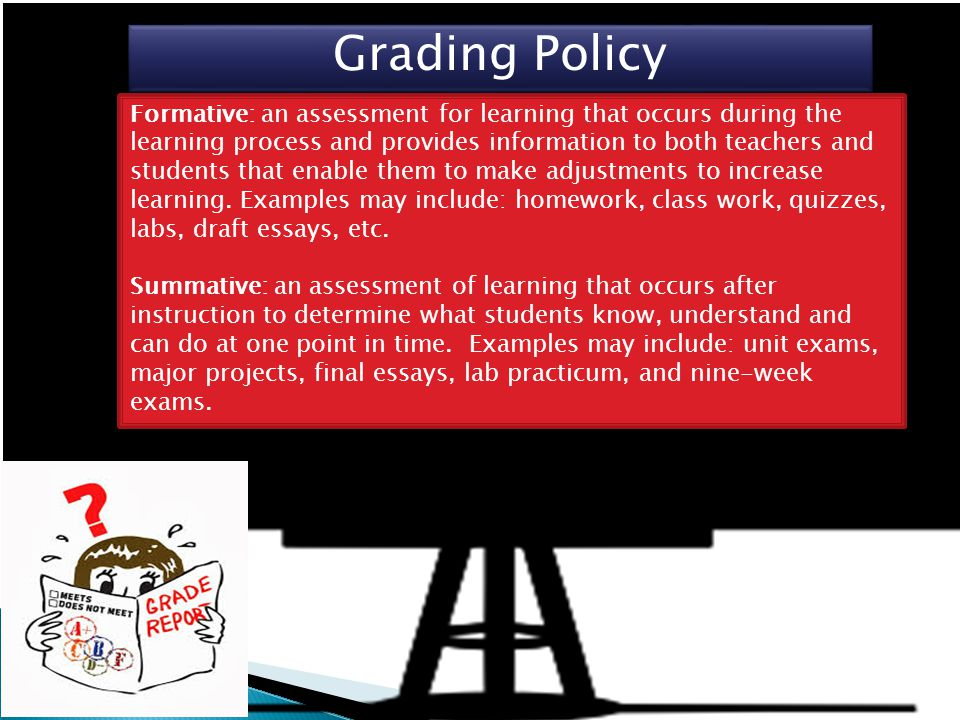 Grading Policy Formative: an assessment for learning that occurs during the learning process and provides information to both teachers and students that enable them to make adjustments to increase learning.