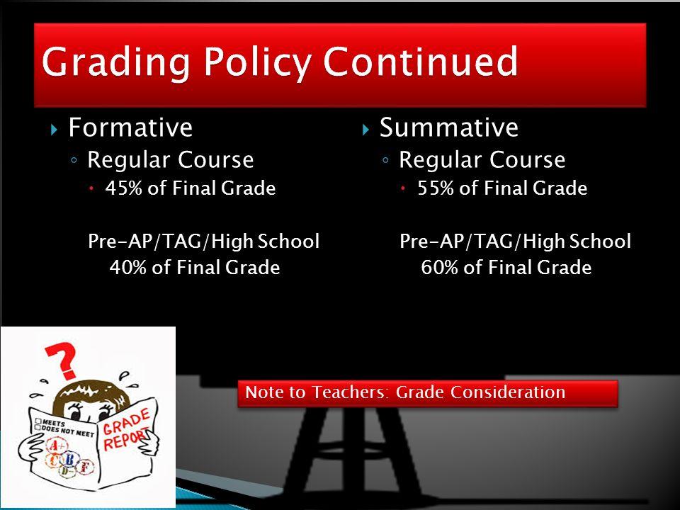  Formative ◦ Regular Course  45% of Final Grade Pre-AP/TAG/High School 40% of Final Grade  Summative ◦ Regular Course  55% of Final Grade Pre-AP/TAG/High School 60% of Final Grade Note to Teachers: Grade Consideration