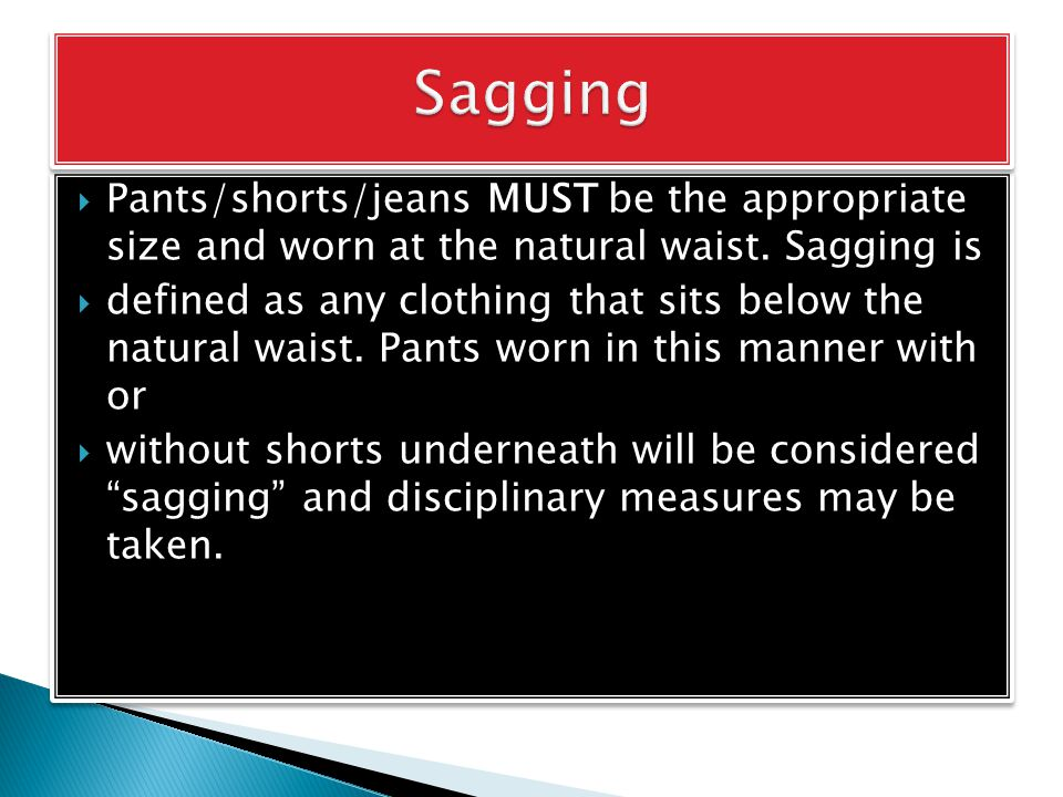  Pants/shorts/jeans MUST be the appropriate size and worn at the natural waist.