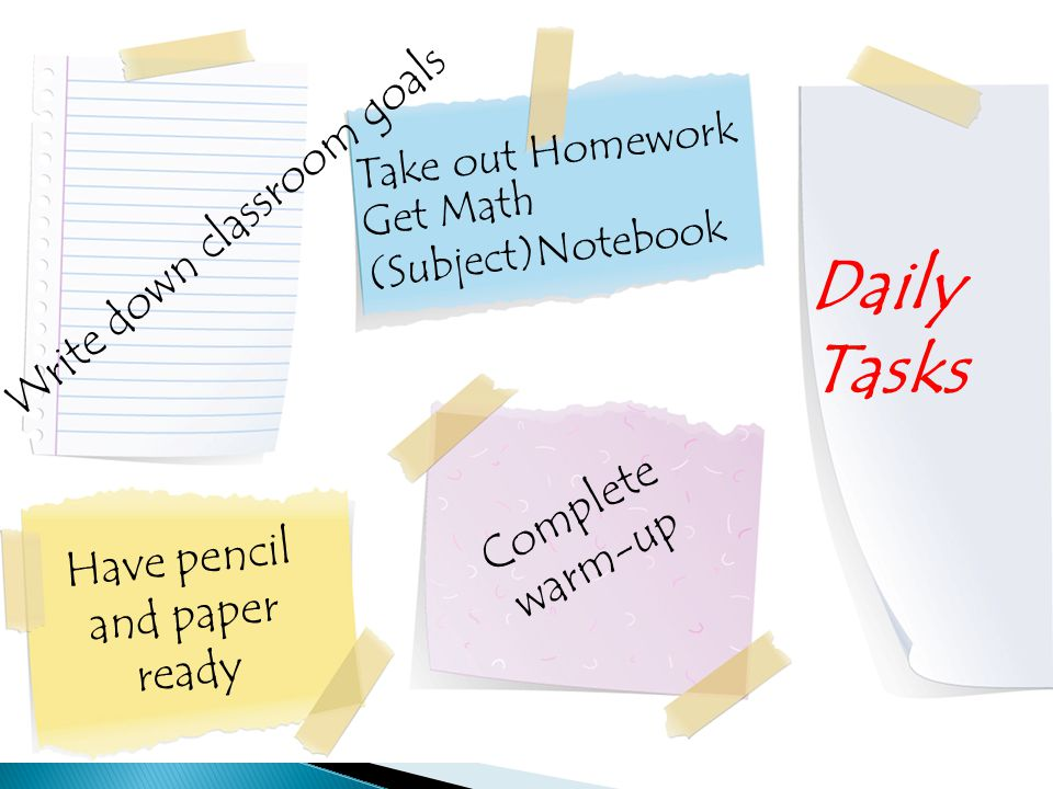 Write down classroom goals Take out Homework Have pencil and paper ready Complete warm-up Daily Tasks Get Math (Subject)Notebook