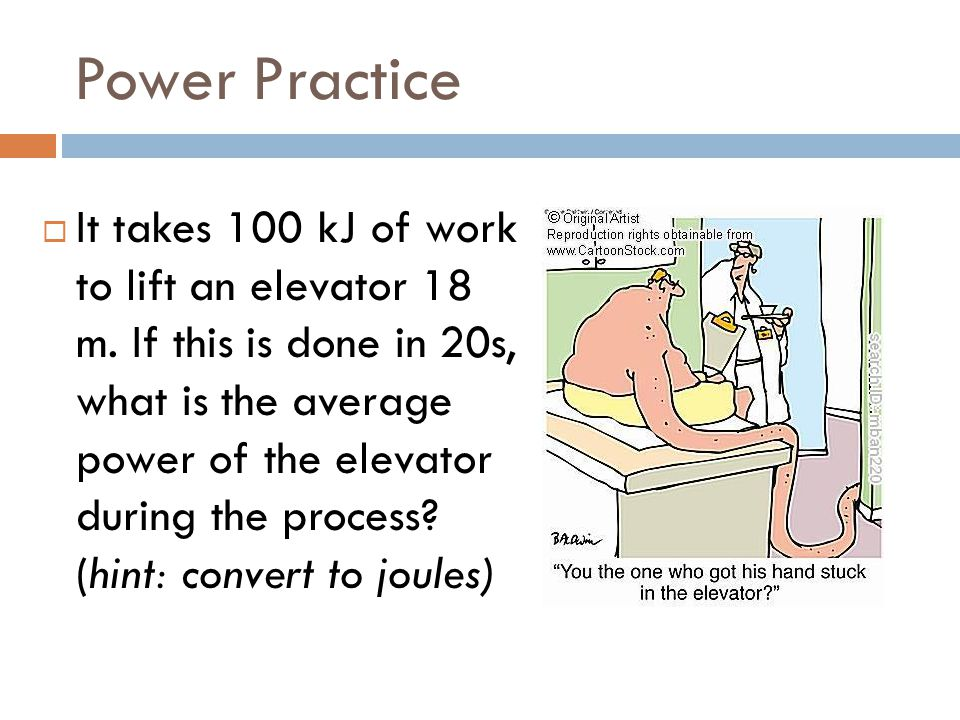 Power Practice  It takes 100 kJ of work to lift an elevator 18 m. If this is done in 20s, what is the average power of the elevator during the proces