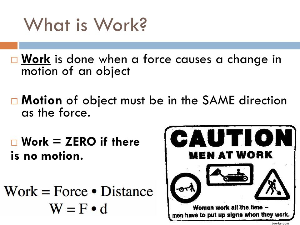 What is Work?  Work is done when a force causes a change in motion of an object  Motion of object must be in the SAME direction as the force.  Work