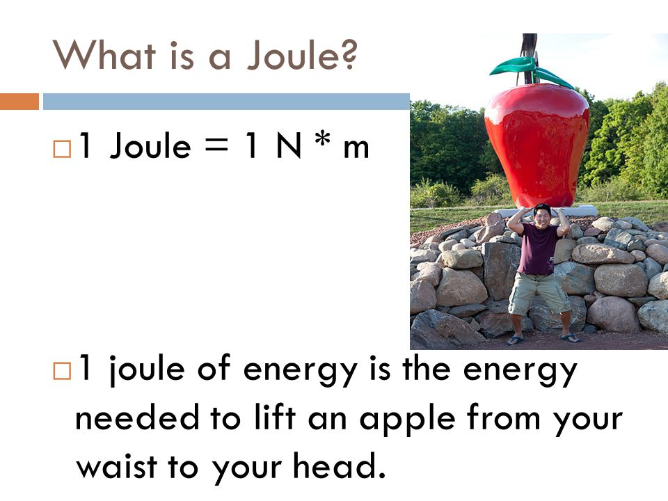 What is a Joule?  1 Joule = 1 N * m  1 joule of energy is the energy needed to lift an apple from your waist to your head.