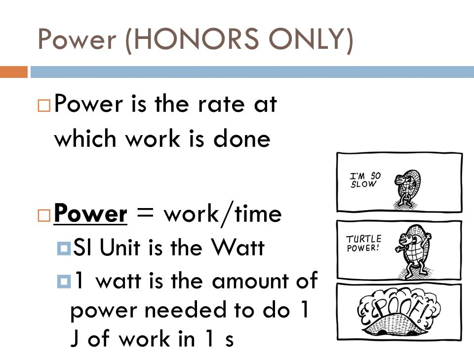 Power (HONORS ONLY)  Power is the rate at which work is done  Power = work/time  SI Unit is the Watt  1 watt is the amount of power needed to do 1