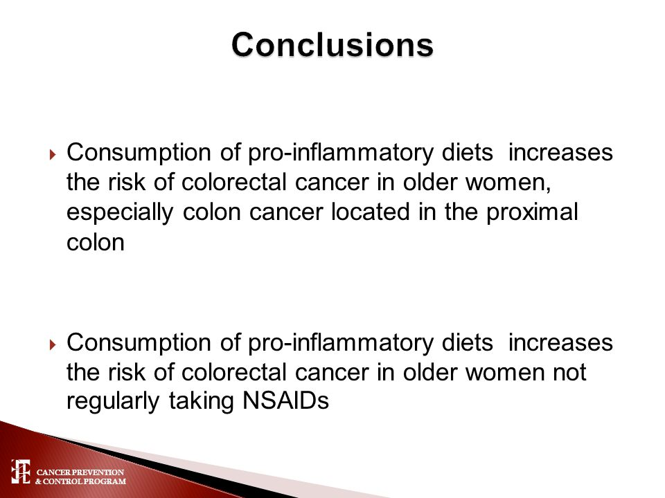 CANCER PREVENTION & CONTROL PROGRAM  Consumption of pro-inflammatory diets increases the risk of colorectal cancer in older women, especially colon cancer located in the proximal colon  Consumption of pro-inflammatory diets increases the risk of colorectal cancer in older women not regularly taking NSAIDs