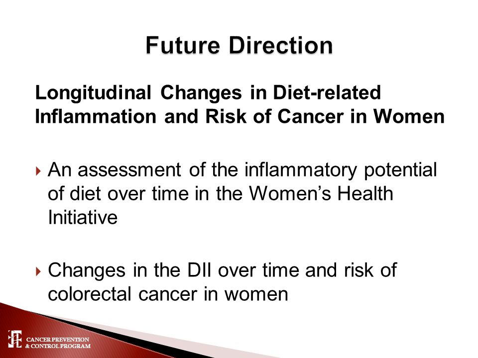 CANCER PREVENTION & CONTROL PROGRAM Longitudinal Changes in Diet-related Inflammation and Risk of Cancer in Women  An assessment of the inflammatory potential of diet over time in the Women's Health Initiative  Changes in the DII over time and risk of colorectal cancer in women