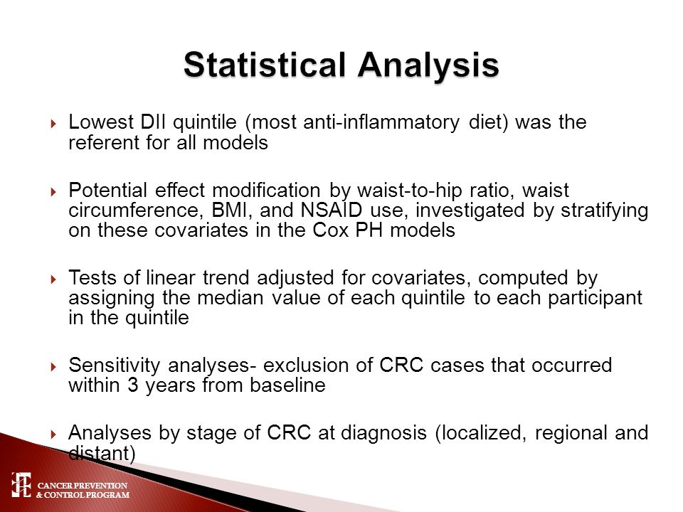 CANCER PREVENTION & CONTROL PROGRAM  Lowest DII quintile (most anti-inflammatory diet) was the referent for all models  Potential effect modification by waist-to-hip ratio, waist circumference, BMI, and NSAID use, investigated by stratifying on these covariates in the Cox PH models  Tests of linear trend adjusted for covariates, computed by assigning the median value of each quintile to each participant in the quintile  Sensitivity analyses- exclusion of CRC cases that occurred within 3 years from baseline  Analyses by stage of CRC at diagnosis (localized, regional and distant)