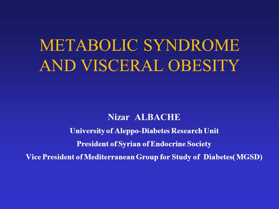 METABOLIC SYNDROME AND VISCERAL OBESITY Nizar ALBACHE University of Aleppo-Diabetes Research Unit President of Syrian of Endocrine Society Vice President of Mediterranean Group for Study of Diabetes( MGSD)