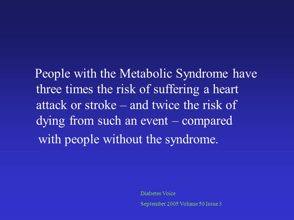 People with the Metabolic Syndrome have three times the risk of suffering a heart attack or stroke – and twice the risk of dying from such an event – compared with people without the syndrome.