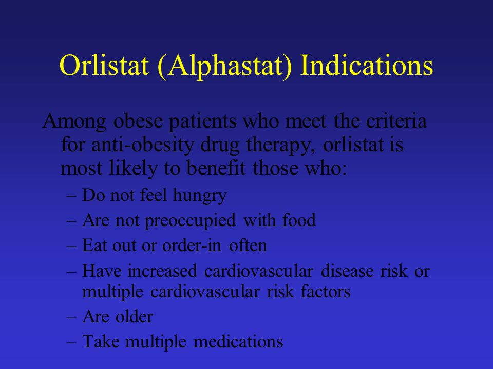 Orlistat (Alphastat) Indications Among obese patients who meet the criteria for anti-obesity drug therapy, orlistat is most likely to benefit those who: –Do not feel hungry –Are not preoccupied with food –Eat out or order-in often –Have increased cardiovascular disease risk or multiple cardiovascular risk factors –Are older –Take multiple medications Orlistat is taken 3 times daily with meals