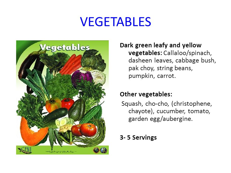 VEGETABLES Dark green leafy and yellow vegetables: Callaloo/spinach, dasheen leaves, cabbage bush, pak choy, string beans, pumpkin, carrot. Other vege
