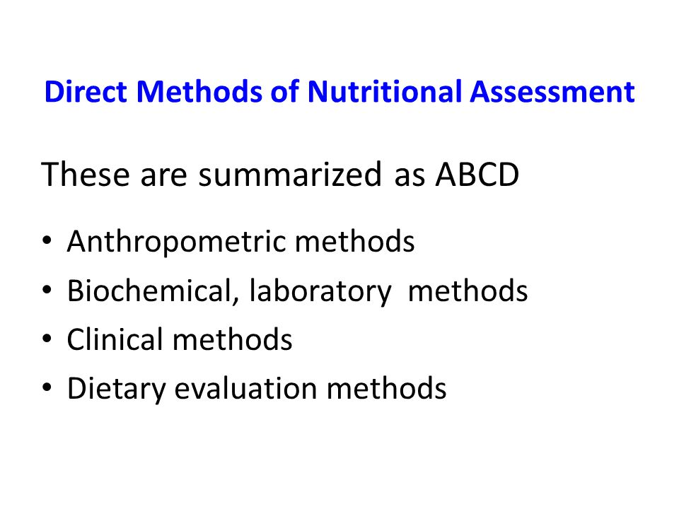 Direct Methods of Nutritional Assessment These are summarized as ABCD Anthropometric methods Biochemical, laboratory methods Clinical methods Dietary