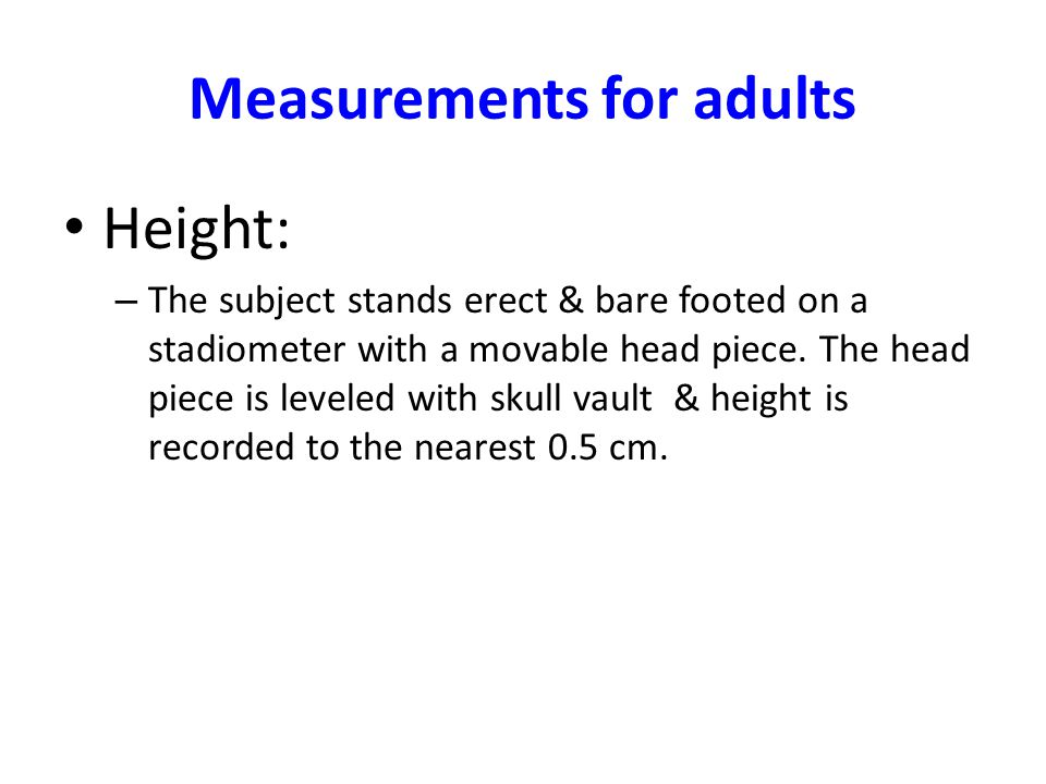 Measurements for adults Height: – The subject stands erect & bare footed on a stadiometer with a movable head piece. The head piece is leveled with sk