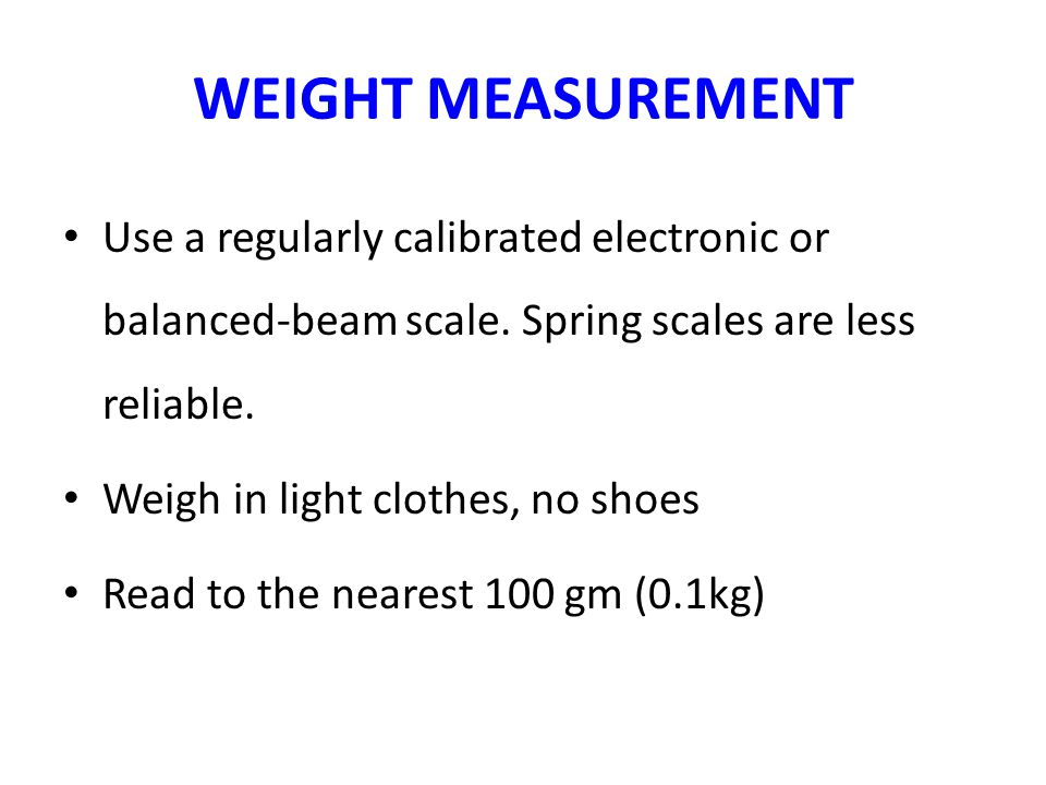 WEIGHT MEASUREMENT Use a regularly calibrated electronic or balanced-beam scale. Spring scales are less reliable. Weigh in light clothes, no shoes Rea