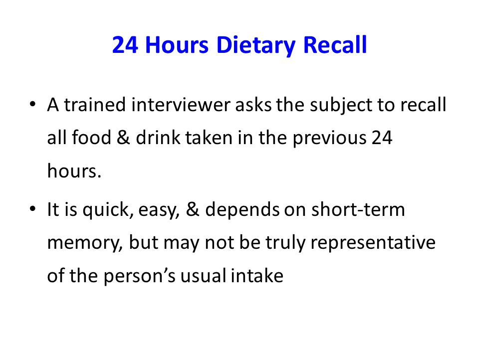 24 Hours Dietary Recall A trained interviewer asks the subject to recall all food & drink taken in the previous 24 hours. It is quick, easy, & depends