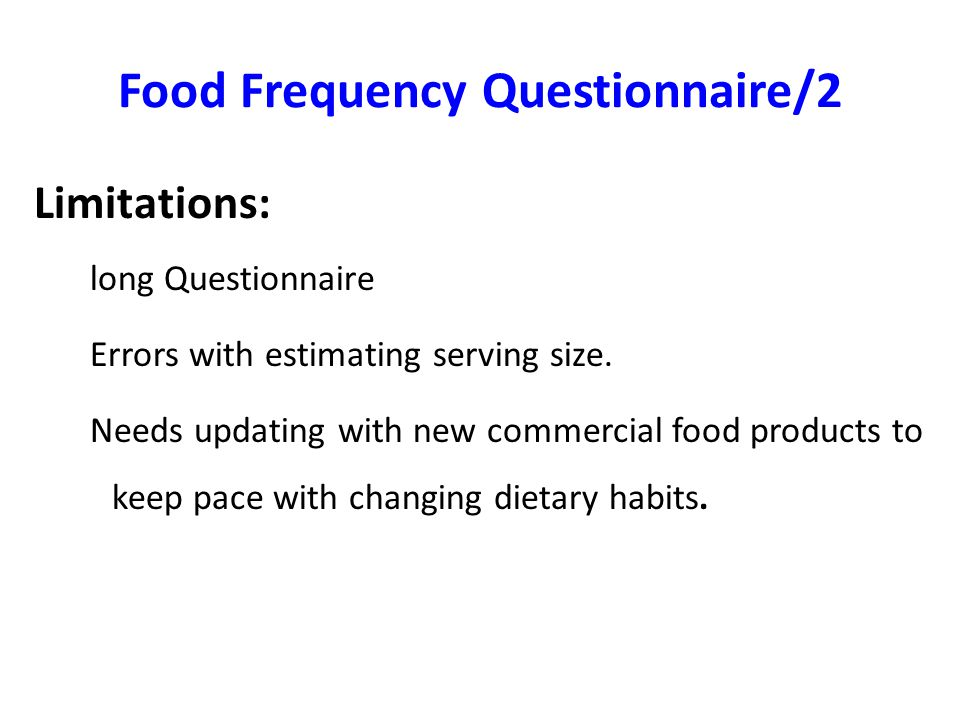 Food Frequency Questionnaire/2 Limitations: long Questionnaire Errors with estimating serving size. Needs updating with new commercial food products t