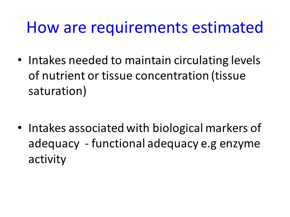 How are requirements estimated Intakes needed to maintain circulating levels of nutrient or tissue concentration (tissue saturation) Intakes associate