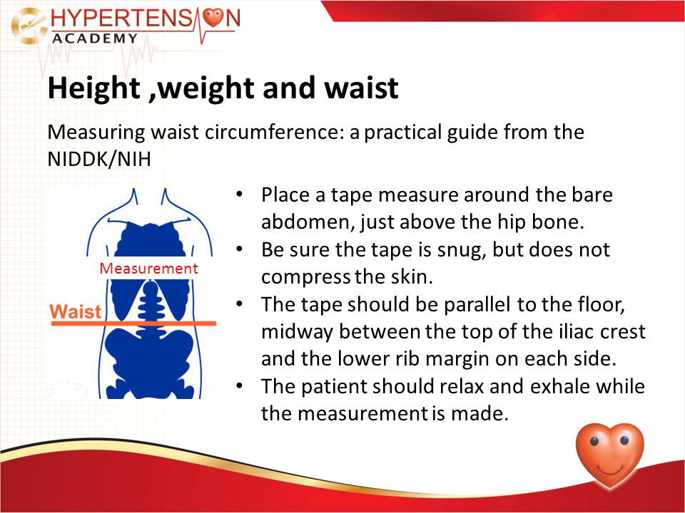 Height,weight and waist Measuring waist circumference: a practical guide from the NIDDK/NIH Place a tape measure around the bare abdomen, just above the hip bone.