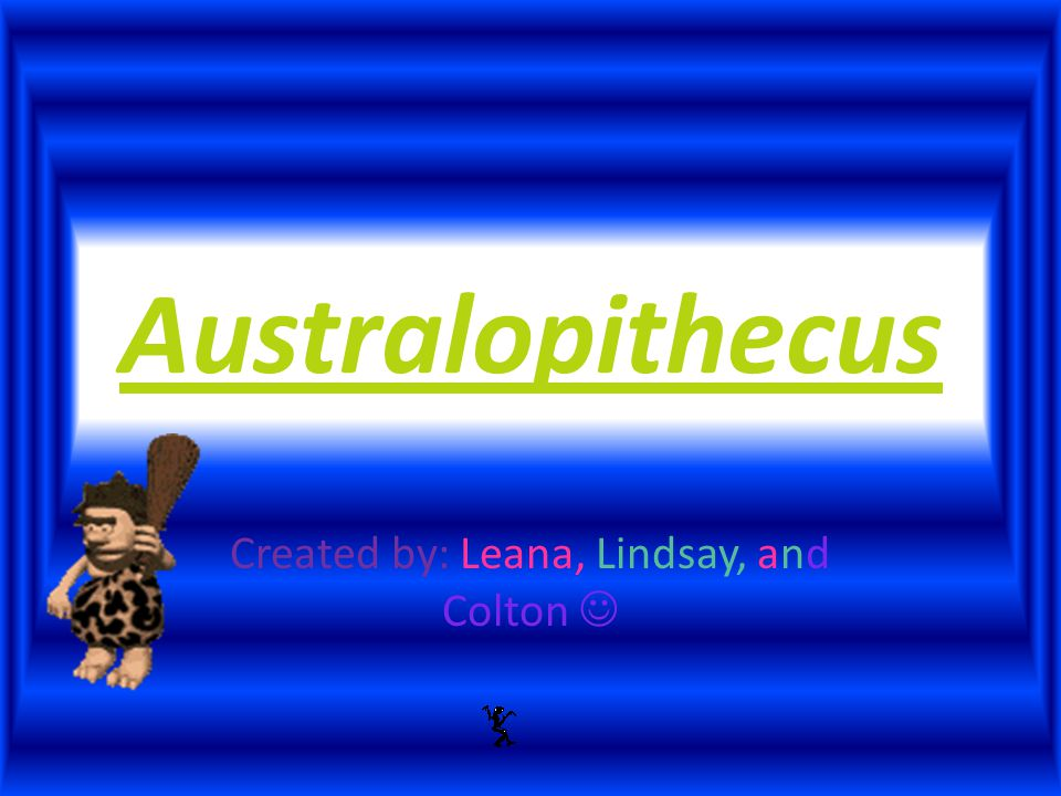 Australopithecus Created by: Leana, Lindsay, and Colton