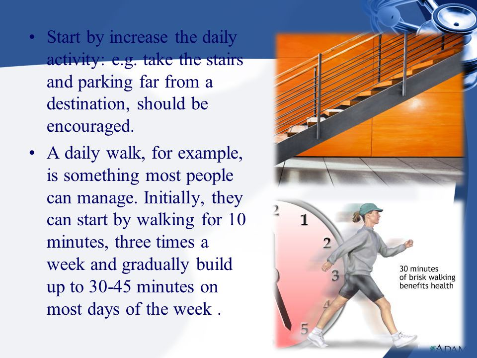 Start by increase the daily activity: e.g. take the stairs and parking far from a destination, should be encouraged. A daily walk, for example, is som