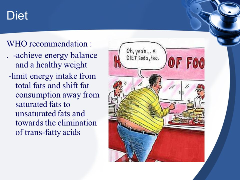 Diet WHO recommendation :. -achieve energy balance and a healthy weight -limit energy intake from total fats and shift fat consumption away from satur
