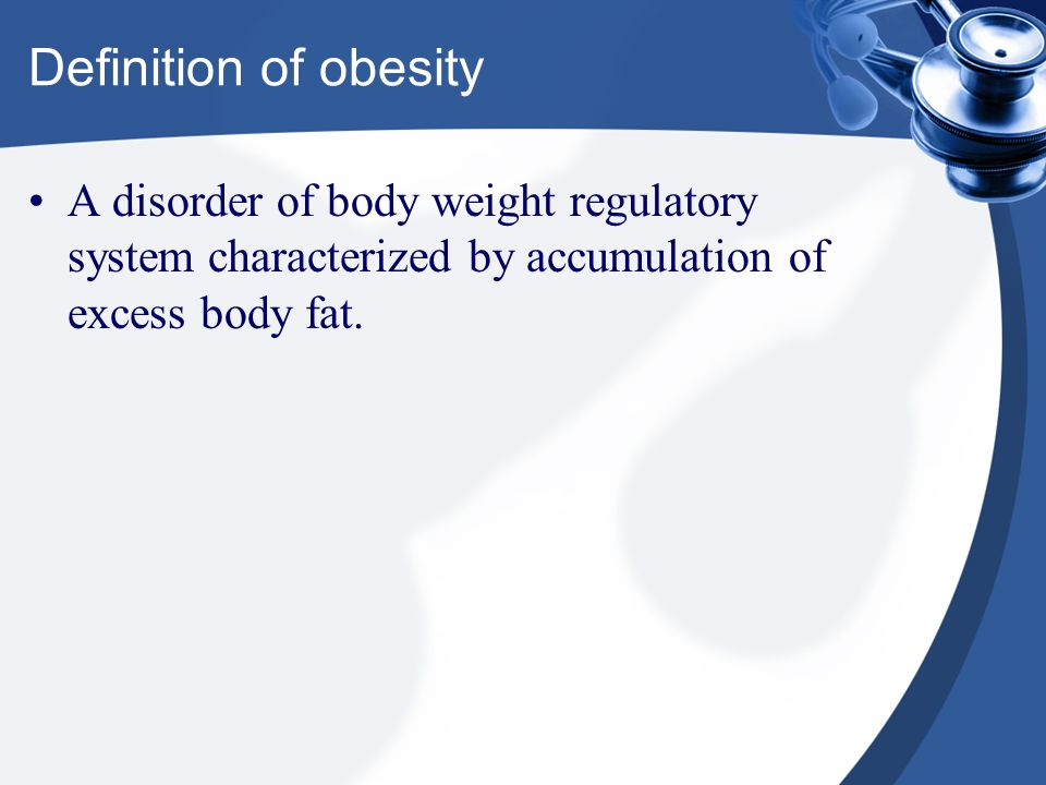 Definition of obesity A disorder of body weight regulatory system characterized by accumulation of excess body fat.