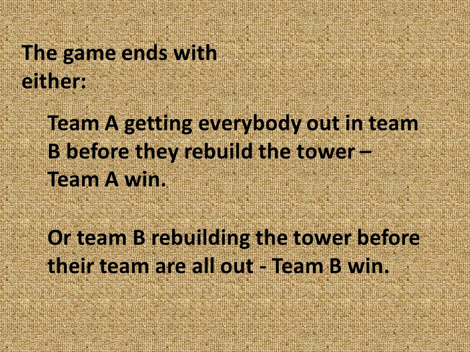 The game ends with either: Team A getting everybody out in team B before they rebuild the tower – Team A win.