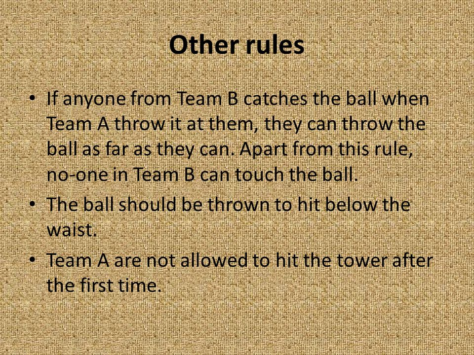 Other rules If anyone from Team B catches the ball when Team A throw it at them, they can throw the ball as far as they can.
