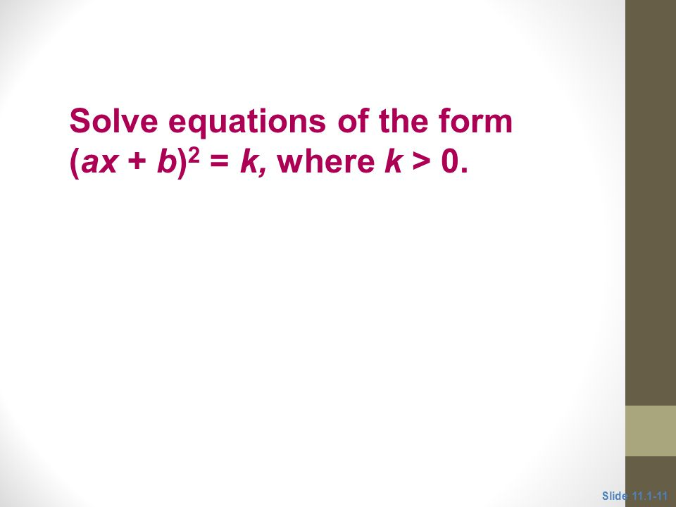 Objective 3 Solve equations of the form (ax + b) 2 = k, where k > 0. Slide 11.1-11