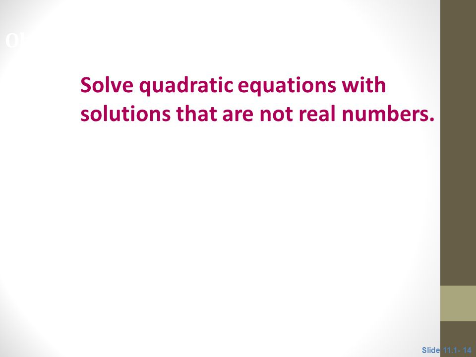Solve quadratic equations with solutions that are not real numbers. Objective 4 Slide 11.1- 14